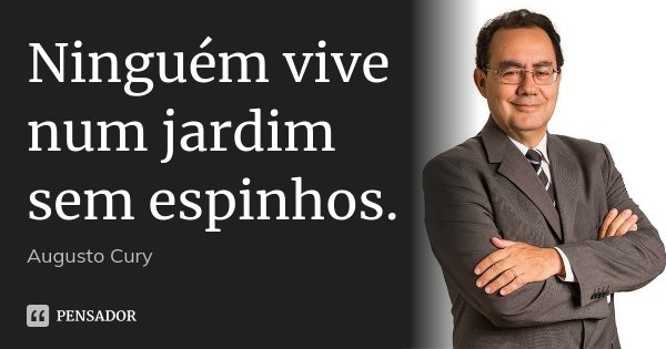 Ninguém vive num jardim sem espinhos.... Frase de Augusto Cury.