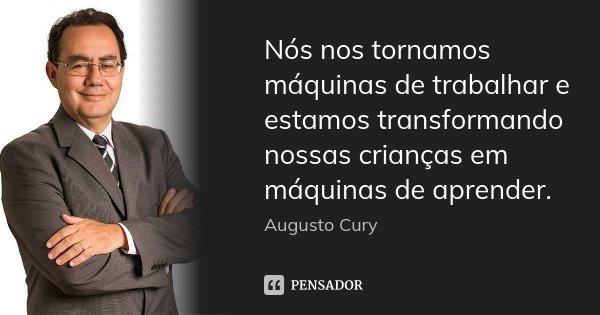 Nós nos tornamos máquinas de trabalhar e estamos transformando nossas crianças em máquinas de aprender.... Frase de Augusto Cury.