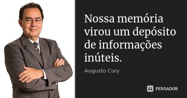 Nossa memória virou um depósito de informações inúteis.... Frase de Augusto Cury.