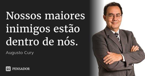 Nossos maiores inimigos estão dentro de nós.... Frase de Augusto Cury.