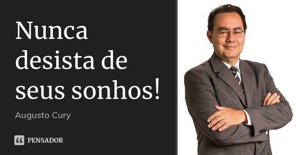Nunca desista de seus sonhos!... Frase de Augusto Cury.