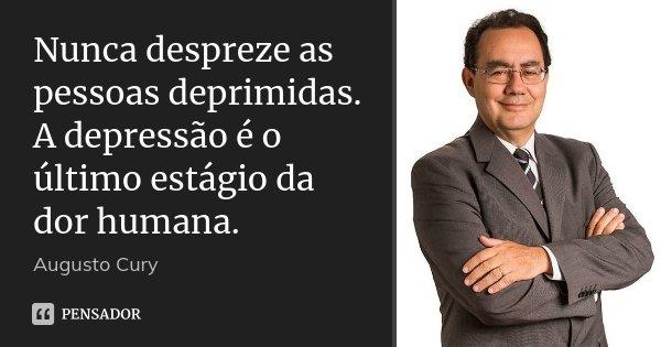 Nunca despreze as pessoas deprimidas. A depressão é o último estágio da dor humana.... Frase de Augusto Cury.