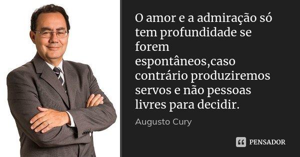 O amor e a admiração só tem profundidade se forem espontâneos,caso contrário produziremos servos e não pessoas livres para decidir.... Frase de Augusto Cury.