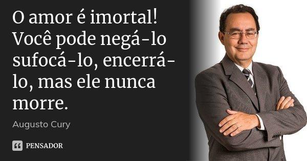 O amor é imortal! Você pode negá-lo sufocá-lo, encerrá-lo, mas ele nunca morre.... Frase de Augusto Cury.
