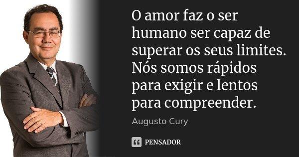 O amor faz o ser humano ser capaz de superar os seus limites. Nós somos rápidos para exigir e lentos para compreender.... Frase de Augusto Cury.