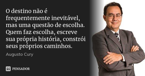 O destino não é frequentemente inevitável, mas uma questão de escolha. Quem faz escolha, escreve sua própria história, constrói seus próprios caminhos.... Frase de Augusto Cury.