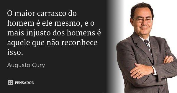 O maior carrasco do homem é ele mesmo, e o mais injusto dos homens é aquele que não reconhece isso.... Frase de Augusto Cury.