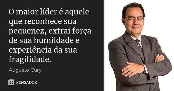 O maior líder é aquele que reconhece sua pequenez, extrai força de sua humildade e experiência da sua fragilidade.... Frase de Augusto Cury.