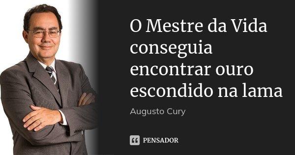 O Mestre da Vida conseguia encontrar ouro escondido na lama... Frase de Augusto Cury.