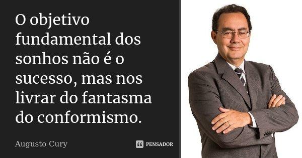 O objetivo fundamental dos sonhos não é o sucesso, mas nos livrar do fantasma do conformismo.... Frase de Augusto Cury.