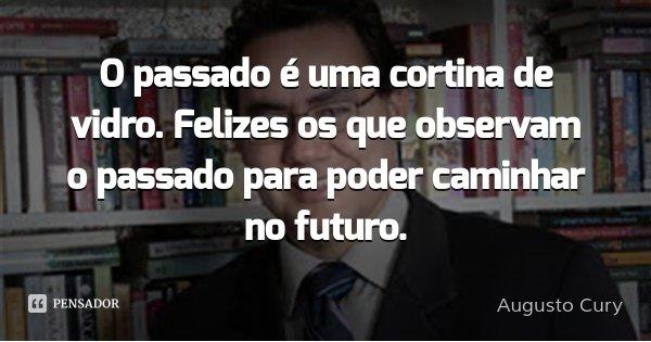 O passado é uma cortina de vidro. Felizes os que observam o passado para poder caminhar no futuro.... Frase de Augusto Cury.