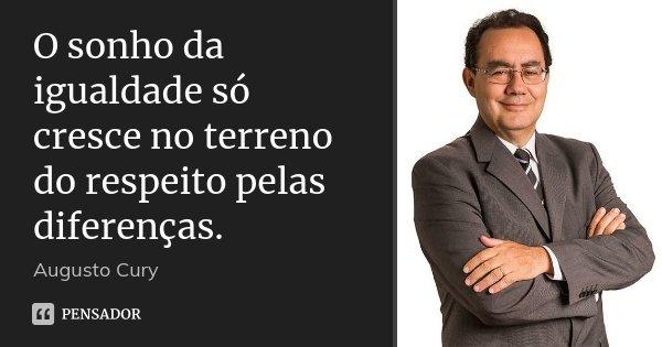 O sonho da igualdade só cresce no terreno do respeito pelas diferenças.... Frase de Augusto Cury.