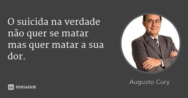 O suicida na verdade não quer se matar mas quer matar a sua dor.... Frase de Augusto Cury.
