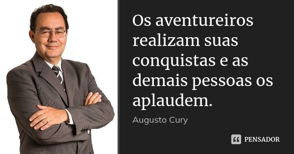 Os aventureiros realizam suas conquistas e as demais pessoas os aplaudem.... Frase de Augusto Cury.