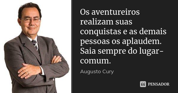 Os aventureiros realizam suas conquistas e as demais pessoas os aplaudem. Saia sempre do lugar-comum.... Frase de Augusto Cury.