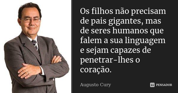 Os filhos não precisam de pais gigantes, mas de seres humanos que falem a sua linguagem e sejam capazes de penetrar-lhes o coração.... Frase de Augusto Cury.