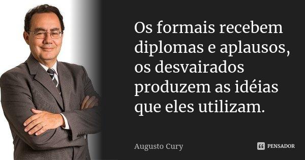 Os formais recebem diplomas e aplausos, os desvairados produzem as idéias que eles utilizam.... Frase de Augusto Cury.