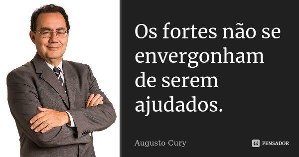 Os fortes não se envergonham de serem ajudados.... Frase de Augusto Cury.
