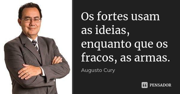 Os fortes usam as ideias, enquanto que os fracos, as armas.... Frase de Augusto Cury.