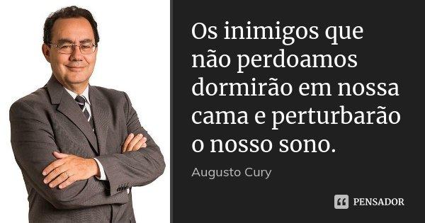Os inimigos que não perdoamos dormirão em nossa cama e perturbarão o nosso sono.... Frase de Augusto Cury.