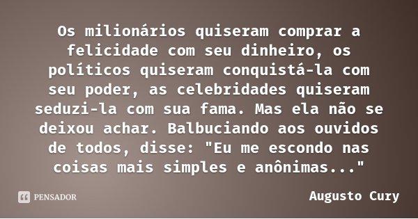 Os milionários quiseram comprar a felicidade com seu dinheiro, os políticos quiseram conquistá-la com seu poder, as celebridades quiseram seduzi-la com sua fama... Frase de Augusto Cury.