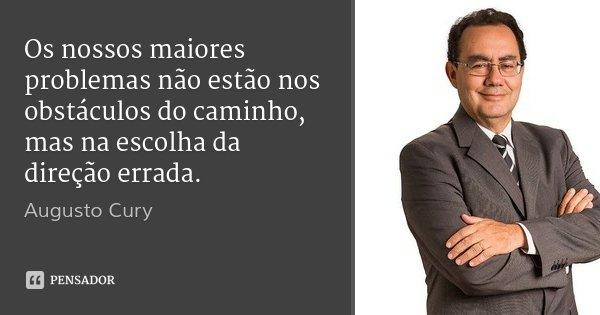 Os nossos maiores problemas não estão nos obstáculos do caminho, mas na escolha da direção errada.... Frase de Augusto Cury.