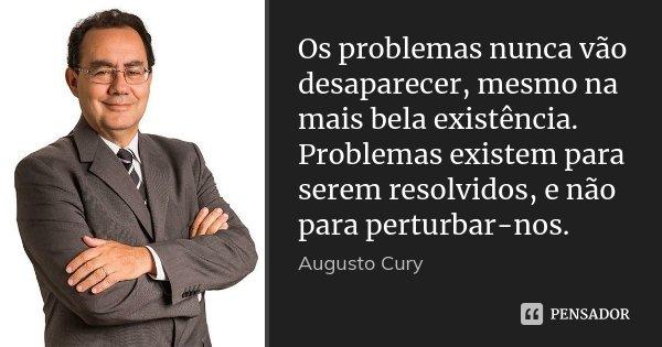 Os problemas nunca vão desaparecer, mesmo na mais bela existência. Problemas existem para serem resolvidos, e não para perturbar-nos.... Frase de Augusto Cury.