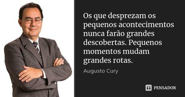 Os que desprezam os pequenos acontecimentos nunca farão grandes descobertas. Pequenos momentos mudam grandes rotas.... Frase de Augusto Cury.