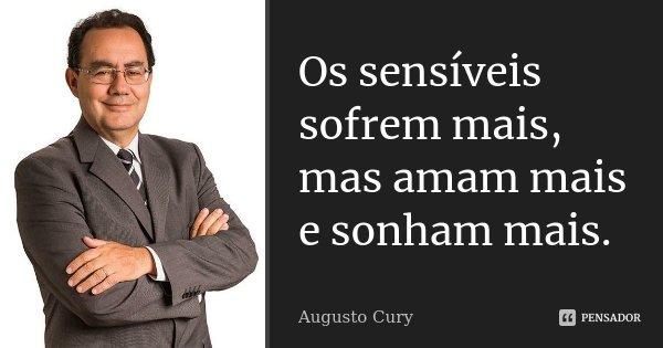 Os sensíveis sofrem mais, mas amam mais e sonham mais.... Frase de Augusto Cury.