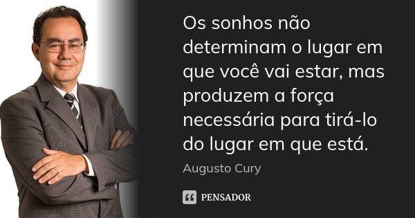 Os sonhos não determinam o lugar em que você vai estar, mas produzem a força necessária para tirá-lo do lugar em que está.... Frase de Augusto Cury.