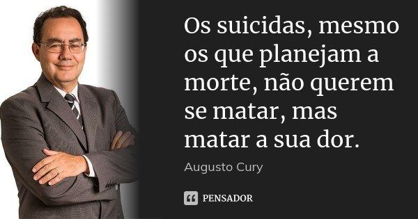 Os suicidas, mesmo os que planejam a morte, não querem se matar, mas matar a sua dor.... Frase de Augusto Cury.