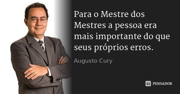 Para o Mestre dos Mestres a pessoa era mais importante do que seus próprios erros.... Frase de Augusto Cury.