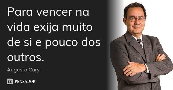 Para vencer na vida exija muito de si e pouco dos outros.... Frase de Augusto Cury.