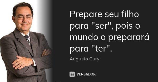 """Prepare seu filho para """"ser"""", pois o mundo o preparará para """"ter"""".... Frase de Augusto Cury."""