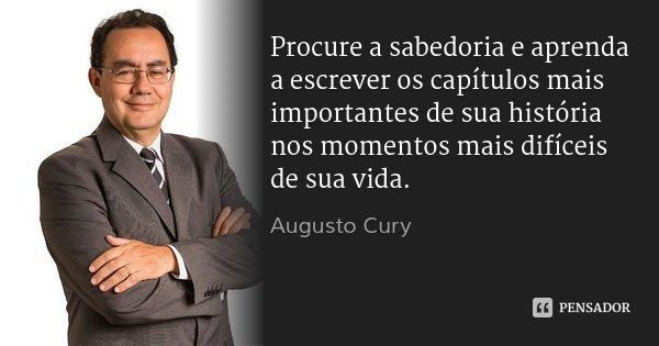 Procure a sabedoria e aprenda a escrever os capítulos mais importantes de sua história nos momentos mais difíceis de sua vida.... Frase de Augusto Cury.