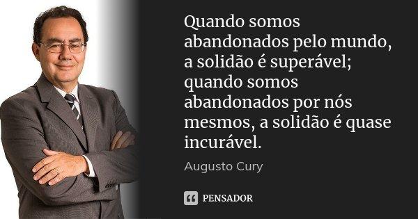 Quando somos abandonados pelo mundo, a solidão é superável; quando somos abandonados por nós mesmos, a solidão é quase incurável.... Frase de Augusto Cury.