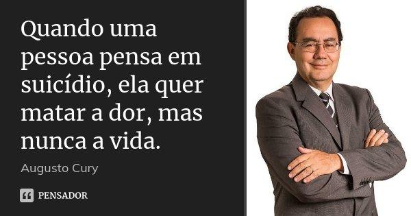 Quando uma pessoa pensa em suicídio, ela quer matar a dor, mas nunca a vida.... Frase de Augusto Cury.
