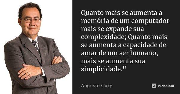 Quanto mais se aumenta a memória de um computador mais se expande sua complexidade; Quanto mais se aumenta a capacidade de amar de um ser humano, mais se aument... Frase de Augusto Cury.