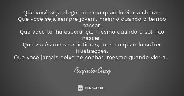 Que você seja alegre mesmo quando vier a chorar. Que você seja sempre jovem, mesmo quando o tempo passar. Que você tenha esperança, mesmo quando o sol não nasce... Frase de Augusto Cury.