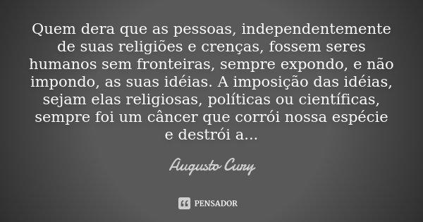 Quem dera que as pessoas, independentemente de suas religiões e crenças, fossem seres humanos sem fronteiras, sempre expondo, e não impondo, as suas idéias. A i... Frase de Augusto Cury.