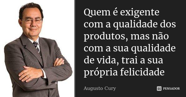 Quem é exigente com a qualidade dos produtos,mas não com a sua qualidade de vida,trai a sua propria felicidade... Frase de Augusto Cury.