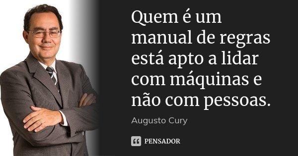 Quem é um manual de regras está apto a lidar com máquinas e não com pessoas.... Frase de Augusto Cury.