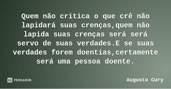 Quem não critica o que crê não lapidará suas crenças,quem não lapida suas crenças será será servo de suas verdades.E se suas verdades forem doentias,certamente ... Frase de Augusto Cury.