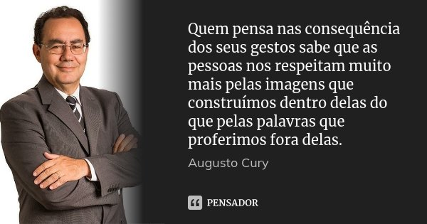Quem pensa nas consequência dos seus gestos sabe que as pessoas nos respeitam muito mais pelas imagens que construímos dentro delas do que pelas palavras que pr... Frase de Augusto Cury.