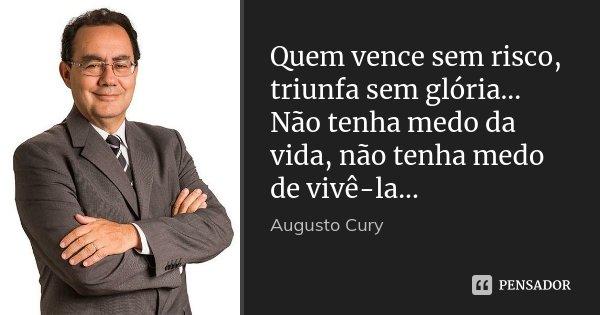 Quem vence sem risco, triunfa sem glória... Não tenha medo da vida, não tenha medo de vivê-la...... Frase de Augusto Cury.