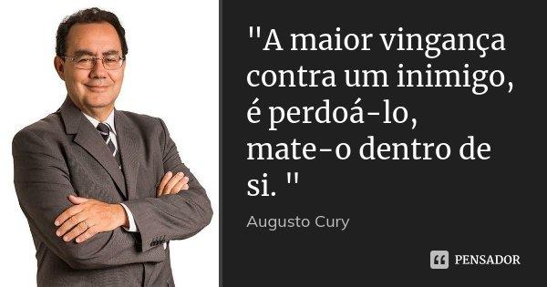 """""""A maior vingança contra um inimigo, é perdoá-lo, mate-o dentro de si. """"... Frase de Augusto Cury."""