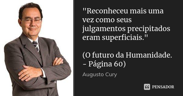 """""""Reconheceu mais uma vez como seus julgamentos precipitados eram superficiais."""" (O futuro da Humanidade. - Página 60)... Frase de Augusto Cury."""