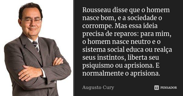 Rousseau disse que o homem nasce bom, e a sociedade o corrompe. Mas essa ideia precisa de reparos:para mim,o homem nasce neutro e o sistema social educa ou real... Frase de Augusto Cury.