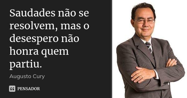 Saudades não se resolvem, mas o desespero não honra quem partiu.... Frase de Augusto Cury.