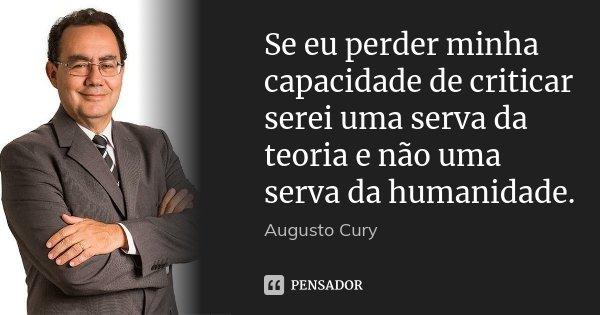 Se eu perder minha capacidade de criticar serei uma serva da teoria e não uma serva da humanidade.... Frase de Augusto Cury.